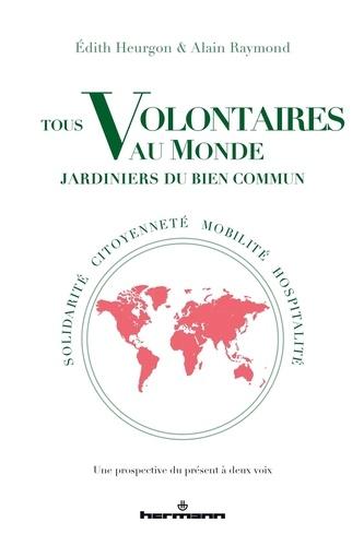 Edith Heurgon et Alain Raymond - Tous volontaires au monde, jardiniers du bien commun - Solidarité, citoyenneté, mobilité, hospitalité. Une prospective du présent à deux voies.