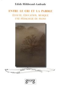 Edith Hiltbrand-Andrade - Entre le cri et la parole - Ecoute, éducation, musique, une pédagogie du piano.