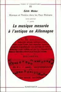 Edith Weber - Musique et théâtre dans les pays rhénans - Tome 1, La musique mesurée à l'antique en Allemagne.