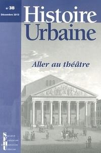 Mélanie Traversier et Christophe Loir - Histoire urbaine N° 38, Décembre 2013 : Aller au théâtre.