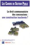 Institut de Gestion Déléguée - Les Cahiers du Secteur Public N° 7, Septembre 2011 : Le droit communautaire des concessions : une construction inachevée ?.