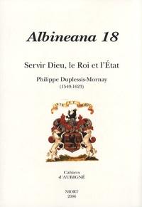 Hugues Daussy et Véronique Ferrer - Albineana N° 18/2006 : Servir Dieu, le Roi et l'Etat - Philippe Duplessis-Mornay (1549-1623).