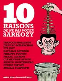 Editions Les Echappés - 10 raisons de ne pas voter Sarkozy - François Hollande ; Jean-Luc Mélenchon ; Eva Joly ; Nathalie Arthaud ; Philippe Poutou ; Pierre  Laurent ; Clémentine Autain ; Arnaud Montebourg ; Cécile Duflot ; Aurélie Filippetti.