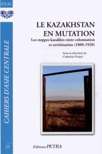 Catherine Poujol - Cahiers d'Asie centrale N° 23 : Le Kazakhstan en mutation - Les steppes kazakhes entre colonisation et soviétisation (1800-1920).