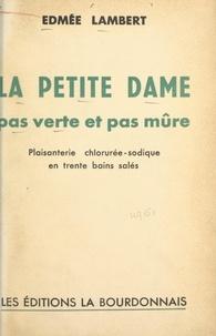 Edmée Lambert et Philippe Lambert - La petite dame pas verte et pas mûre - Plaisanterie chlorurée-sodique en trente bains salés.