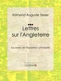 Edmond Auguste Texier et  Ligaran - Lettres sur l'Angleterre - Souvenirs de l'Exposition universelle.