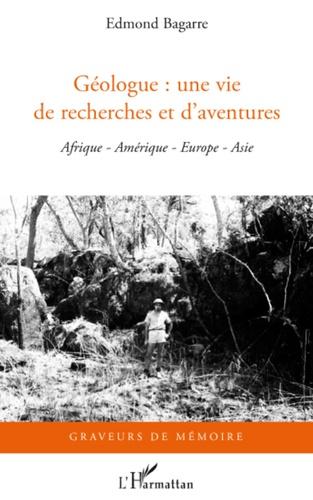 Edmond Bagarre - Géologue : une vie de recherches et d'aventures - Afrique, Amérique, Europe, Asie.