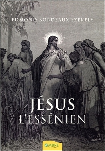 Edmond Bordeaux Székely - Le Jésus essénien - Une réévaluation des Manuscrits de la mer Morte.