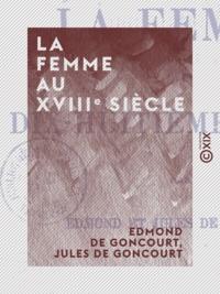 Edmond de Goncourt et Jules de Goncourt - La Femme au XVIIIe siècle.