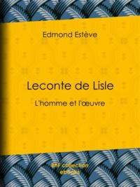 Edmond Estève - Leconte de Lisle - L'homme et l'œuvre.