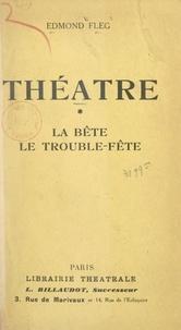 Edmond Fleg - Théâtre (1). La bête - Suivi de Le trouble-fête.