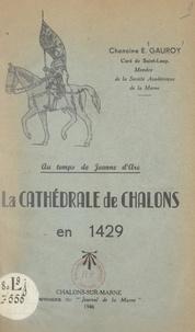 Edmond Gauroy et André Binois - Au temps de Jeanne d'Arc, la cathédrale de Châlons en 1429.