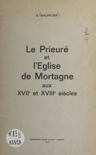 Edmond Maupilier - Le prieuré et l'église de Mortagne aux XVIIe et XVIIIe siècles.