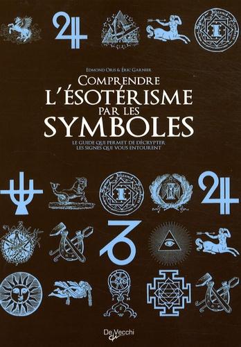 Edmond Oris et Eric Garnier - Comprendre l'ésotérisme par les symboles - Le guide qui permet de décrypter les signes qui vous entourent.