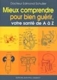 Edmond Schuller - Mieux comprendre pour bien guérir : votre santé de A à Z.