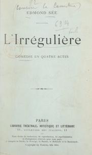 Edmond Sée - L'irrégulière - Comédie en quatre actes représentée pour la première fois au Théâtre Réjane, le 13 novembre 1913.