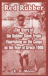 Edmund Dene Morel - Red Rubber - The Story of the Rubber Slave Trade Flourishing on the Congo on the Year of Grace 1906.