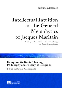 Edmund Morawiec - Intellectual Intuition in the General Metaphysics of Jacques Maritain - A Study in the History of the Methodology of Classical Metaphysics.