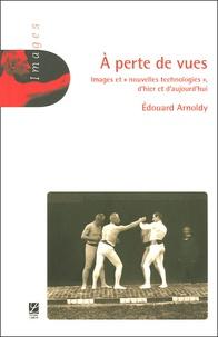 """Edouard Arnoldy - A perte de vues - Images et """"nouvelles technologies"""" d'hier et d'aujourd'hui."""