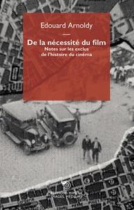 Edouard Arnoldy - De la nécessité du film - Notes sur les exclus de l'histoire du cinéma.