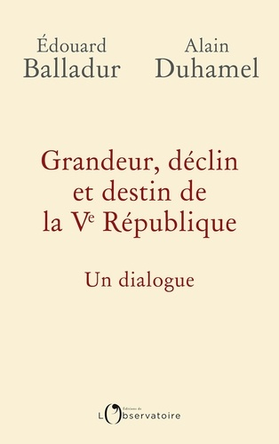 Edouard Balladur et Alain Duhamel - Grandeur, déclin et destin de la Ve République - Un dialogue.