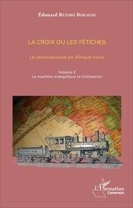 La croix ou les fétiches - Le christianisme en Afrique noire Volume 2, La machine évangélique et civilisatrice.pdf