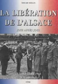 Edouard Boeglin et Jean-Marie Haeffelé - La libération de l'Alsace, 19 novembre 1944 - 20 mars 1945 - Jour après jour.