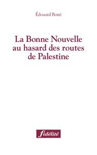 Edouard Boné - La Bonne Nouvelle au hasard des routes de Palestine.