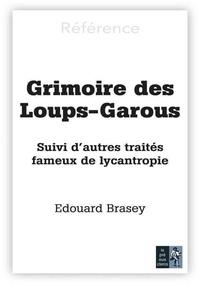 Edouard Brasey - Grimoire des loups-garous - Suivi d'autres traités fameux de lycanthropie.