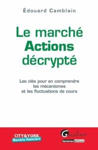 Edouard Camblain - Marché actions décrypté - Les clés pour en comprendre les mécanismes et les fluctuations de cours.