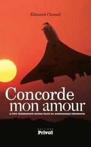 Edouard Chemel - Concorde mon amour - Le petit télégraphiste devenu pilote du supersonique présidentiel.