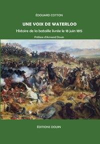 Edouard Cotton - Une voix de Waterloo - Histoire de la bataille livrée le 18 juin 1815.