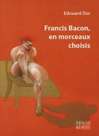 Edouard Dor - Francis Bacon, en morceaux choisis.