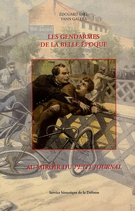 Edouard Ebel et Yann Galera - Les gendarmes de la Belle Epoque au miroir du Petit Jounal.