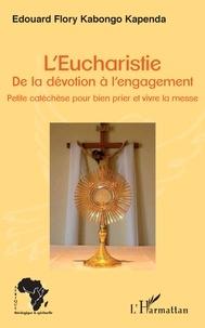 Edouard Flory Kabongo Kapenda - L'Eucharistie. De la dévotion à l'engagement - Petite catéchèse pour bien prier et vivre la messe.