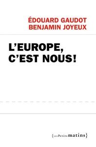 Edouard Gaudot et Benjamin Joyeux - L'Europe, c'est nous !.