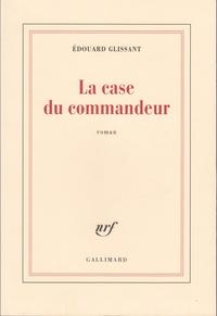 Edouard Glissant - La case du commandeur.
