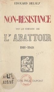 Edouard Helsey - Non-Résistance - Ou Le chemin de l'abattoir, 1918-1940.