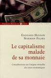 Edouard Husson et Norman Palma - Le capitalisme malade de sa monnaie - Considérations sur l'origine véritable des crises économiques.
