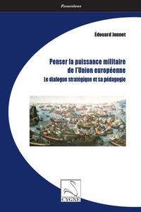 Edouard Jonnet - Penser la puissance militaire de l'Union européenne - Le dialogue stratégique et sa pédagogie.