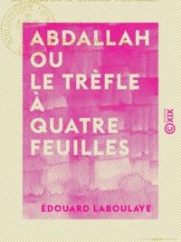 Edouard Laboulaye - Abdallah ou le Trèfle à quatre feuilles - Conte arabe.