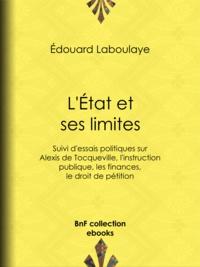 Edouard Laboulaye - L'État et ses limites - Suivi d'essais politiques sur Alexis de Tocqueville, l'instruction publique, les finances, le droit de pétition.