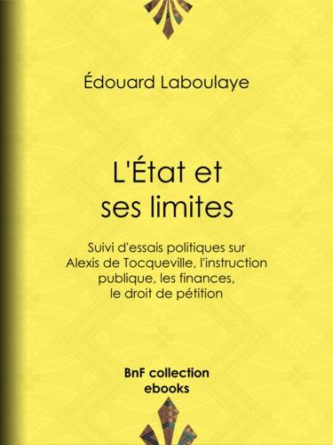 L'État et ses limites. Suivi d'essais politiques sur Alexis de Tocqueville, l'instruction publique, les finances, le droit de pétition