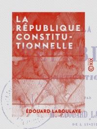 Edouard Laboulaye - La République constitutionnelle.