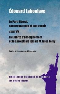Edouard Laboulaye - Le parti libéral, son programme et son avenir - Suivi de La liberté d'enseignement et les projets de lois de M. Jules Ferry.