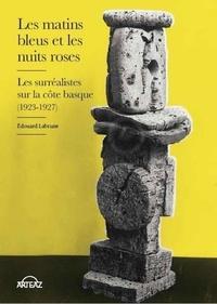 Les matins bleus et les nuits roses- Les surréalistes sur la côte basque (1923-1927) - Edouard Labrune |