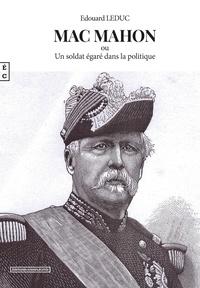 Edouard Leduc - Mac Mahon ou un soldat égaré dans la politique.