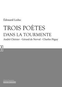 Edouard Leduc - Trois poètes dans la tourmente - André Chénier, Gérard de Nerval, Charles Péguy.