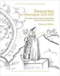 Edouard Mehl - Descartes en Allemagne, 1619-1620 - Le contexte allemand de l'élaboration de la science cartésienne.