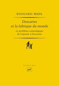 Edouard Mehl - Descartes et la fabrique du monde - Le problème cosmologique de Copernic à Descartes.